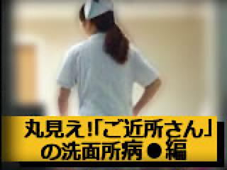 エロ動画:丸見え!「ご近所さん」の洗面所病●編:おまんこ
