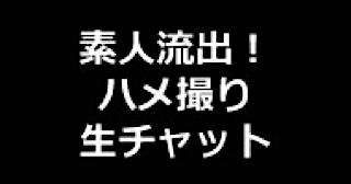 エロ動画:★素人流出!ハメ撮り生チャット:まんこ