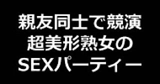 エロ動画:★親友同士で競演 超美形熟女のSEXパーティー!!:無毛まんこ