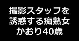 エロ動画:★撮影スタッフを誘惑する痴熟女 かおり40歳:まんこ